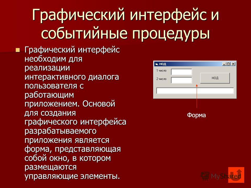 Графический интерфейс и событийные процедуры Графический интерфейс необходим для реализации интерактивного диалога пользователя с работающим приложением. Основой для создания графического интерфейса разрабатываемого приложения является форма, предста