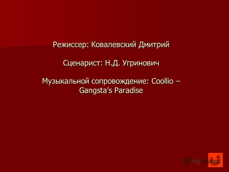 Режиссер: Ковалевский Дмитрий Сценарист: Н.Д. Угринович Музыкальной сопровождение: Coollio – Gangstas Paradise