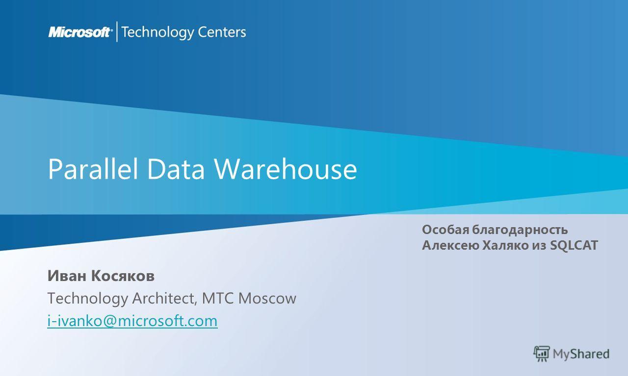 Parallel Data Warehouse Иван Косяков Technology Architect, MTC Moscow i-ivanko@microsoft.com Особая благодарность Алексею Халяко из SQLCAT
