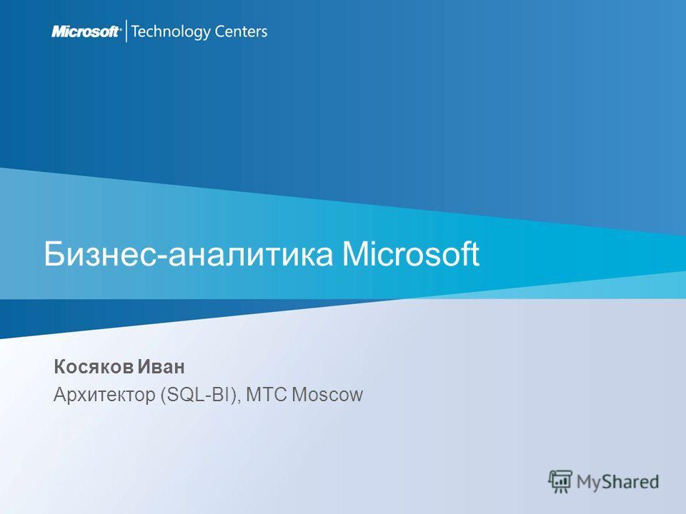 Бизнес-аналитика Microsoft Косяков Иван Архитектор (SQL-BI), MTC Moscow