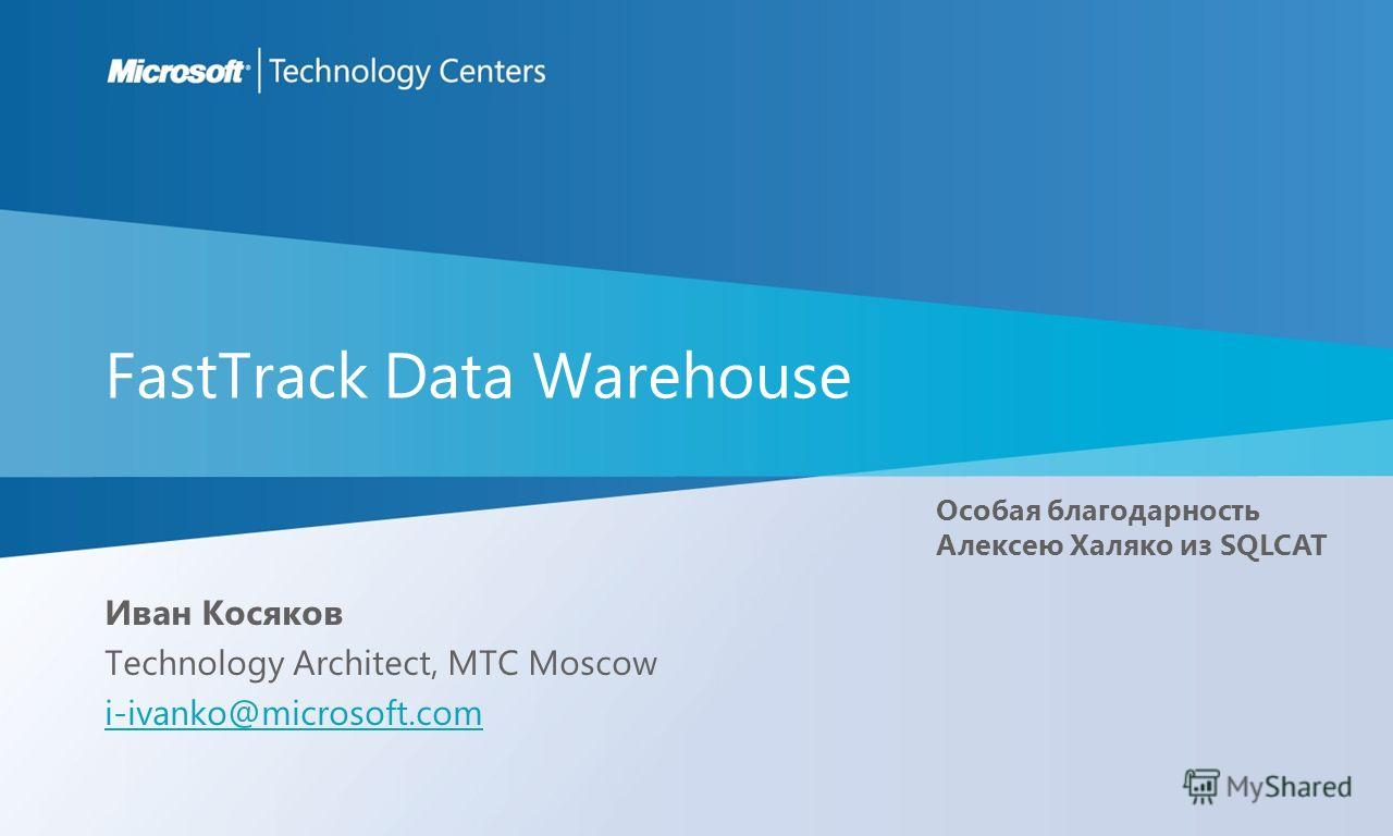 FastTrack Data Warehouse Иван Косяков Technology Architect, MTC Moscow i-ivanko@microsoft.com Особая благодарность Алексею Халяко из SQLCAT