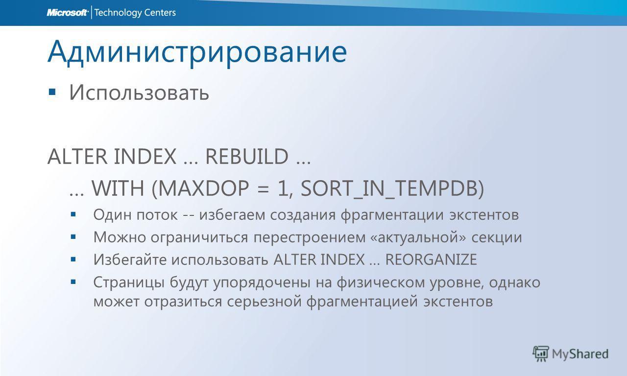 Администрирование Использовать ALTER INDEX … REBUILD … … WITH (MAXDOP = 1, SORT_IN_TEMPDB) Один поток -- избегаем создания фрагментации экстентов Можно ограничиться перестроением «актуальной» секции Избегайте использовать ALTER INDEX … REORGANIZE Стр