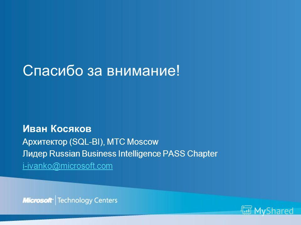 Спасибо за внимание! Иван Косяков Архитектор (SQL-BI), MTC Moscow Лидер Russian Business Intelligence PASS Chapter i-ivanko@microsoft.com