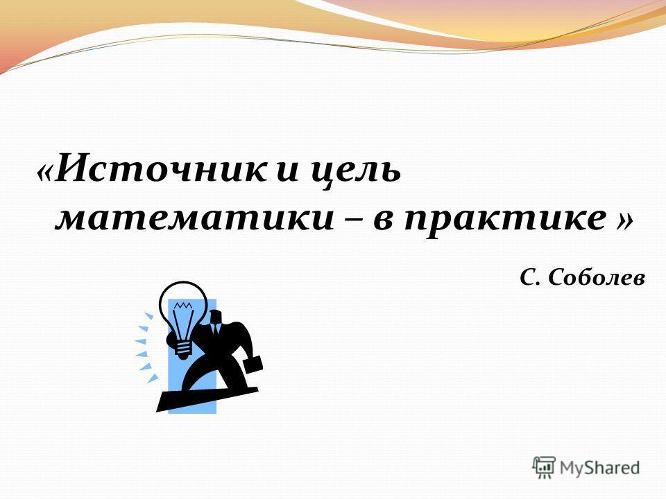 « Источник и цель математики – в практике » С. Соболев