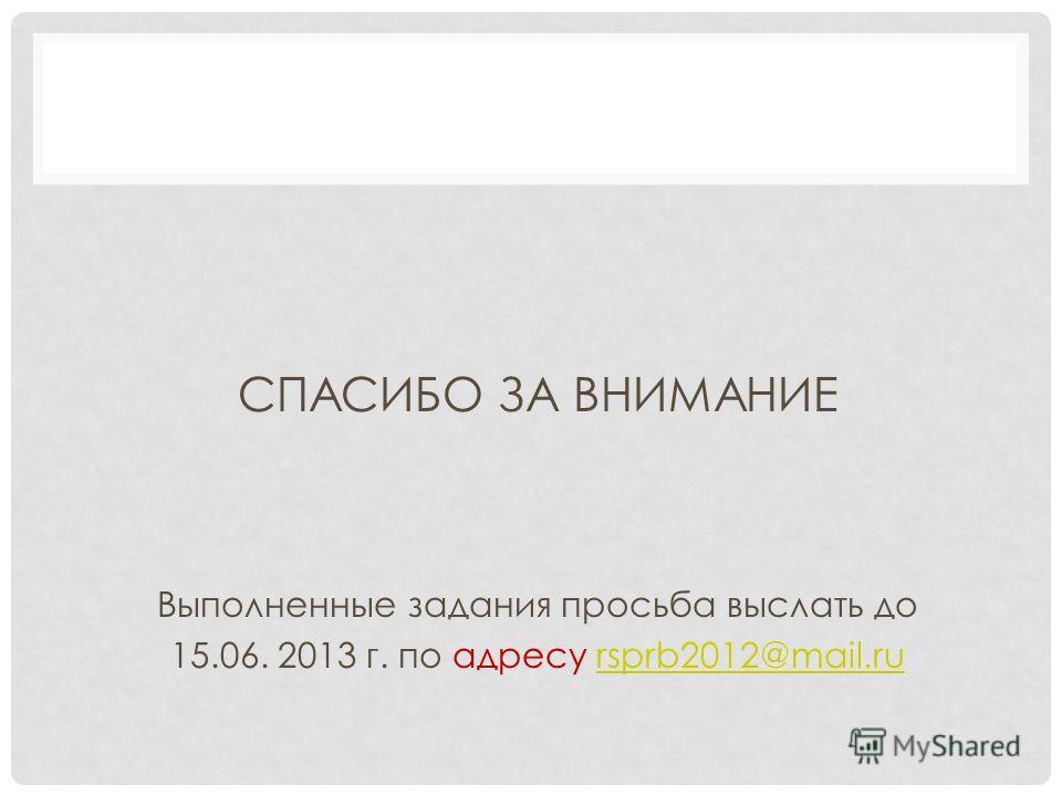 СПАСИБО ЗА ВНИМАНИЕ Выполненные задания просьба выслать до 15.06. 2013 г. по адресу rsprb2012@mail.rursprb2012@mail.ru
