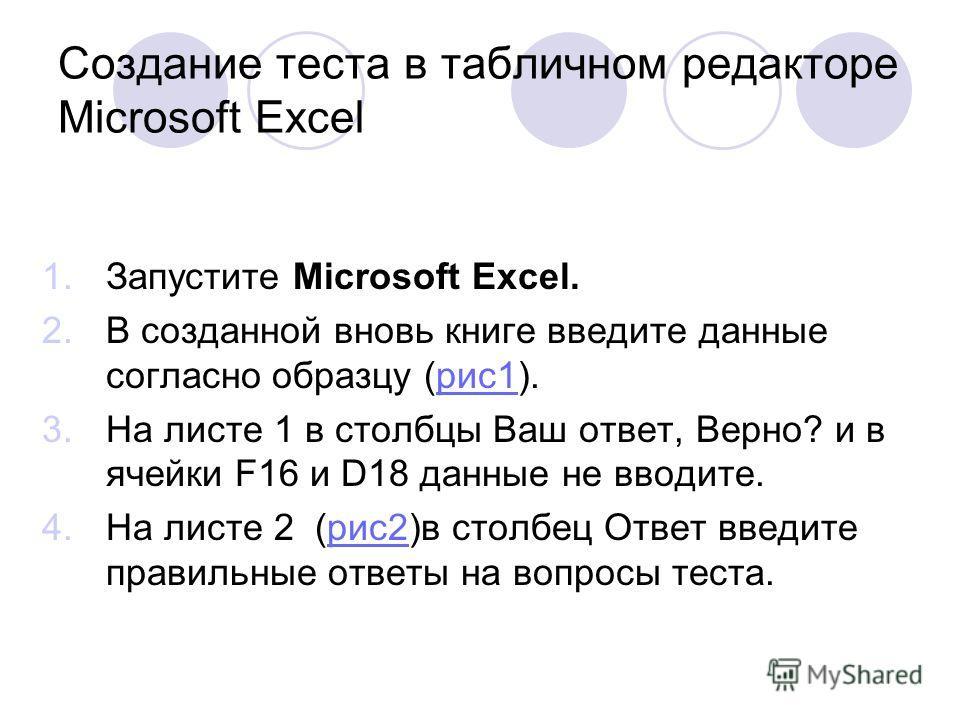 Создание теста в табличном редакторе Microsoft Excel 1.Запустите Microsoft Excel. 2.В созданной вновь книге введите данные согласно образцу (рис1).рис1 3.На листе 1 в столбцы Ваш ответ, Верно? и в ячейки F16 и D18 данные не вводите. 4.На листе 2 (рис