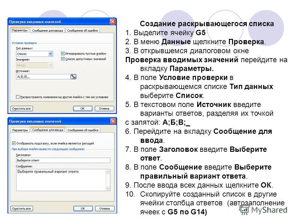 Создание раскрывающегося списка 1. Выделите ячейку G5 2. В меню Данные щелкните Проверка. 3. В открывшемся диалоговом окне Проверка вводимых значений перейдите на вкладку Параметры. 4. В поле Условие проверки в раскрывающемся списке Тип данных выбери