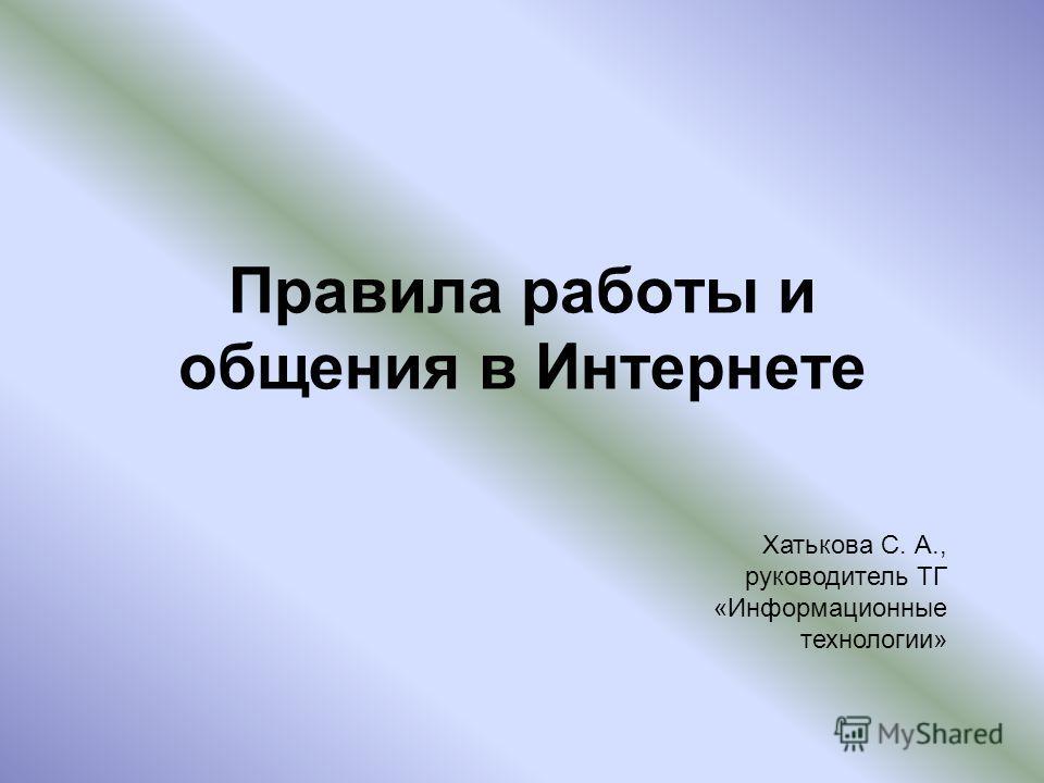 Правила работы и общения в Интернете Хатькова С. А., руководитель ТГ «Информационные технологии»