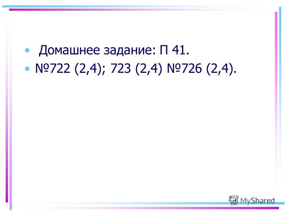 Домашнее задание: П 41. 722 (2,4); 723 (2,4) 726 (2,4).