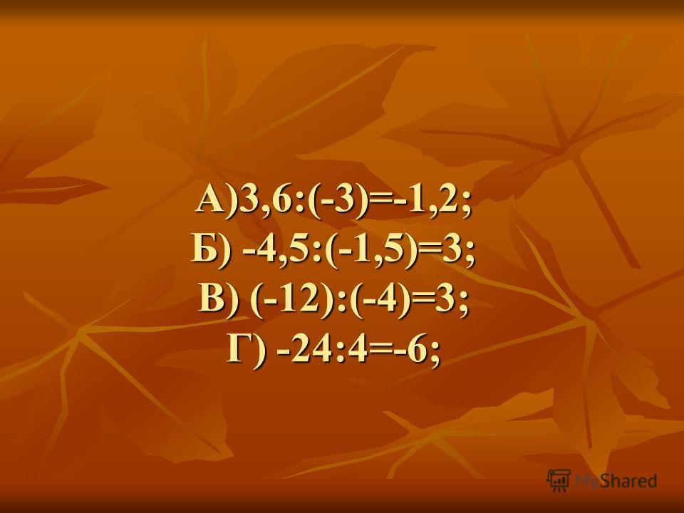А)3,6:(-3)=-1,2; Б) -4,5:(-1,5)=3; В) (-12):(-4)=3; Г) -24:4=-6;