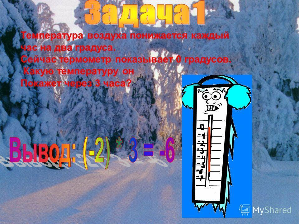 Температура воздуха понижается каждый час на два градуса. Сейчас термометр показывает 0 градусов. Какую температуру он Покажет через 3 часа?