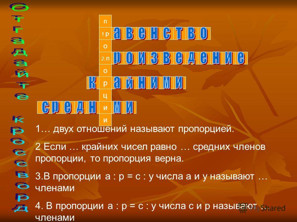 п 1. р и 4. и ц о 2.п о 3. р 1… двух отношений называют пропорцией. 2 Если … крайних чисел равно … средних членов пропорции, то пропорция верна. 3.В пропорции а : р = с : у числа а и у называют … членами 4. В пропорции а : р = с : у числа с и р назыв