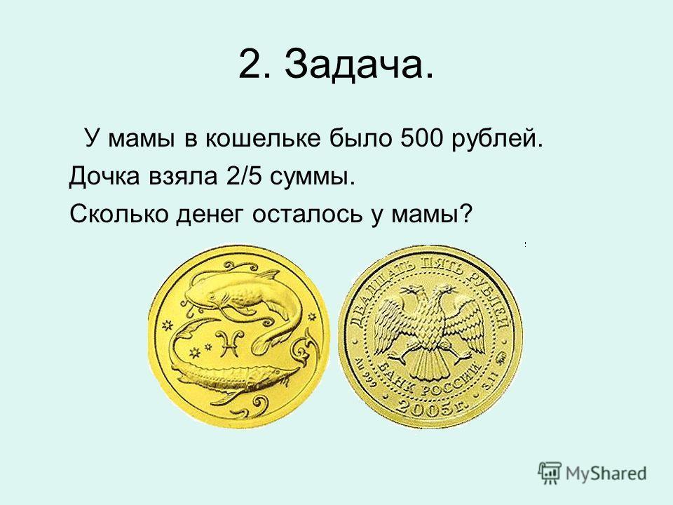 2. Задача. У мамы в кошельке было 500 рублей. Дочка взяла 2/5 суммы. Сколько денег осталось у мамы?