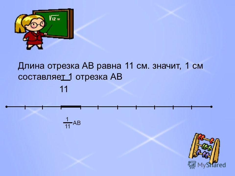 Длина отрезка AB равна 11 см. значит, 1 см составляет 1 отрезка AB 11 1 АВ
