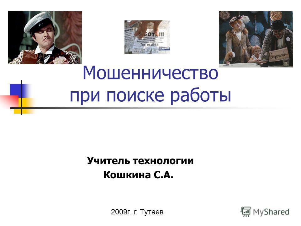 Мошенничество при поиске работы Учитель технологии Кошкина С.А. 2009г. г. Тутаев