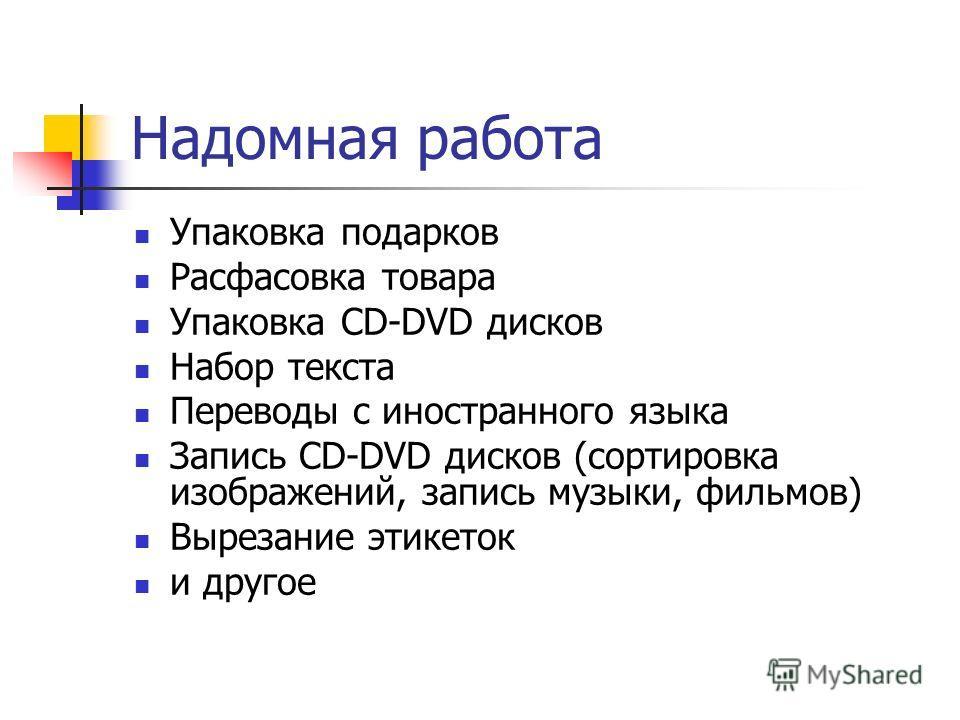 Надомная работа Упаковка подарков Расфасовка товара Упаковка CD-DVD дисков Набор текста Переводы с иностранного языка Запись CD-DVD дисков (сортировка изображений, запись музыки, фильмов) Вырезание этикеток и другое