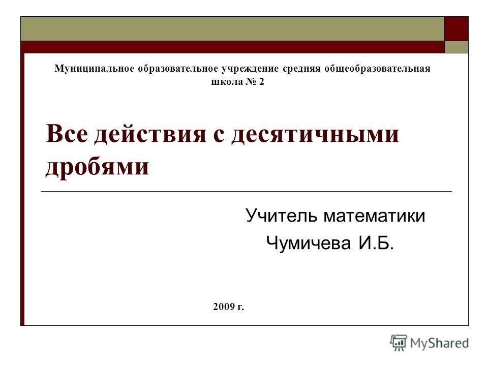 Все действия с десятичными дробями Учитель математики Чумичева И.Б. Муниципальное образовательное учреждение средняя общеобразовательная школа 2 2009 г.