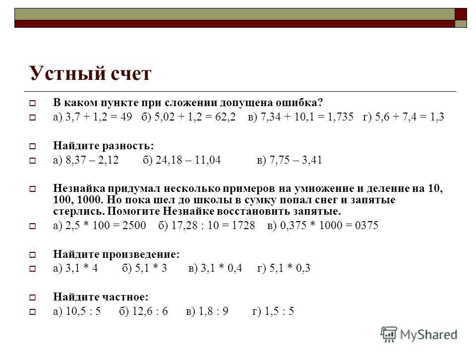 Устный счет В каком пункте при сложении допущена ошибка? а) 3,7 + 1,2 = 49 б) 5,02 + 1,2 = 62,2 в) 7,34 + 10,1 = 1,735 г) 5,6 + 7,4 = 1,3 Найдите разность: а) 8,37 – 2,12 б) 24,18 – 11,04 в) 7,75 – 3,41 Незнайка придумал несколько примеров на умножен