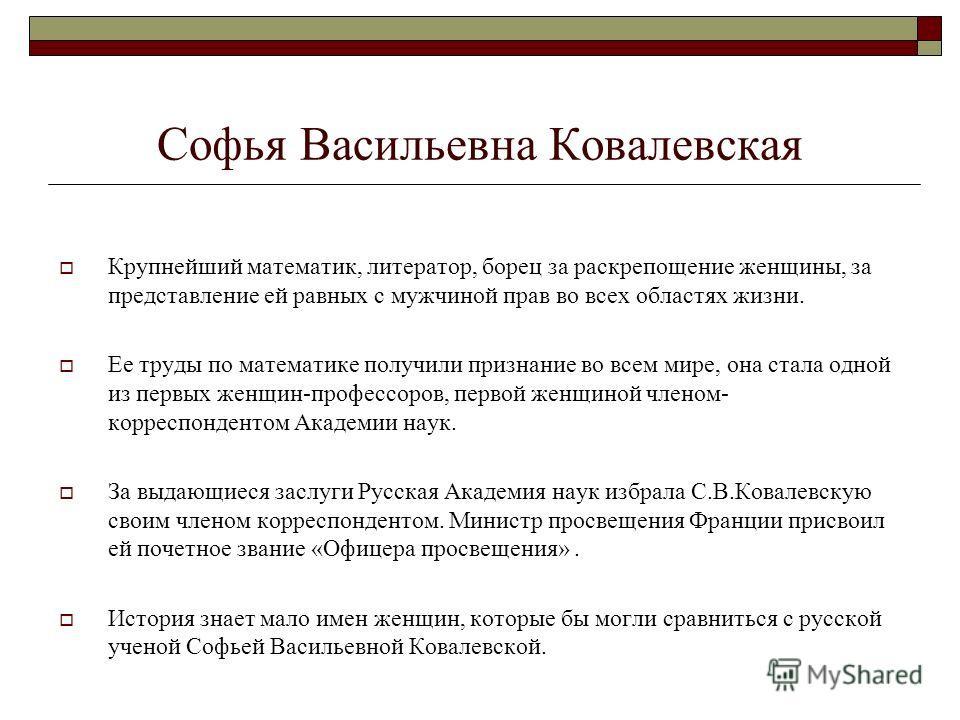 Софья Васильевна Ковалевская Крупнейший математик, литератор, борец за раскрепощение женщины, за представление ей равных с мужчиной прав во всех областях жизни. Ее труды по математике получили признание во всем мире, она стала одной из первых женщин-