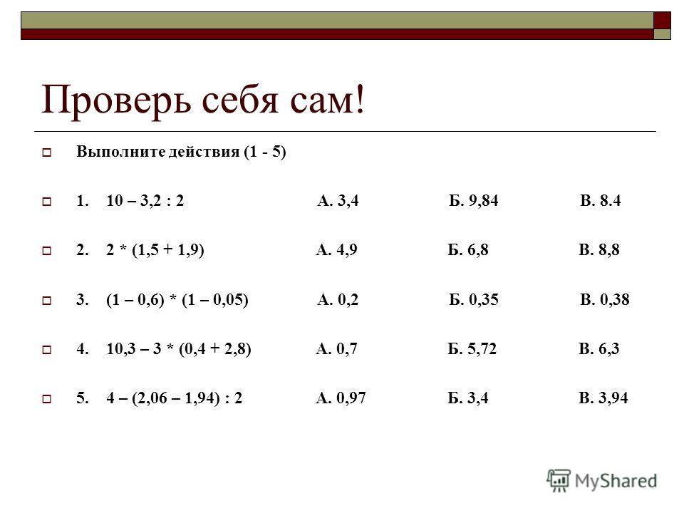 Проверь себя сам! Выполните действия (1 - 5) 1. 10 – 3,2 : 2 А. 3,4 Б. 9,84 В. 8.4 2. 2 * (1,5 + 1,9) А. 4,9 Б. 6,8 В. 8,8 3. (1 – 0,6) * (1 – 0,05) А. 0,2 Б. 0,35 В. 0,38 4. 10,3 – 3 * (0,4 + 2,8) А. 0,7 Б. 5,72 В. 6,3 5. 4 – (2,06 – 1,94) : 2 А. 0,
