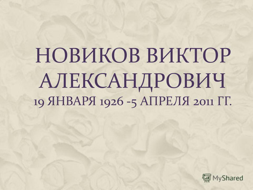 НОВИКОВ ВИКТОР АЛЕКСАНДРОВИЧ 19 ЯНВАРЯ 1926 -5 АПРЕЛЯ 2011 ГГ.