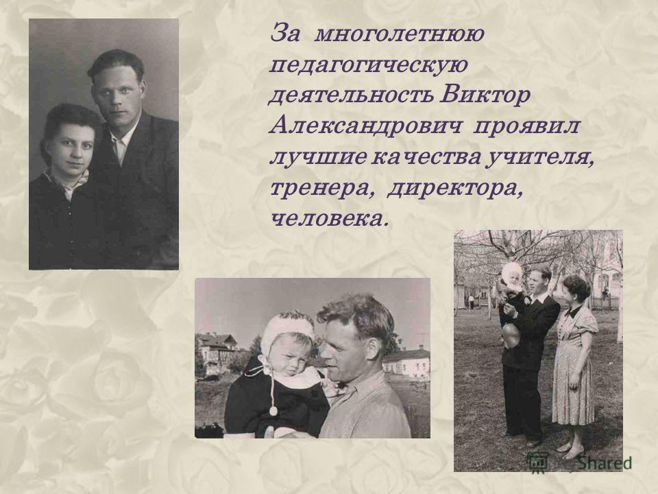 За многолетнюю педагогическую деятельность Виктор Александрович проявил лучшие качества учителя, тренера, директора, человека.