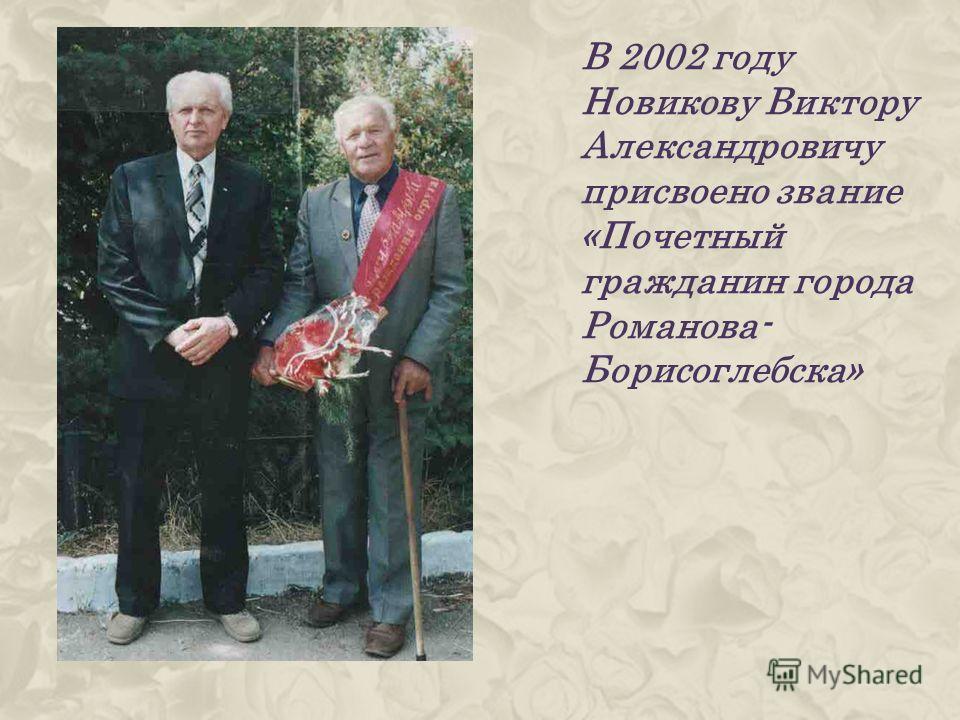 В 2002 году Новикову Виктору Александровичу присвоено звание «Почетный гражданин города Романова- Борисоглебска»