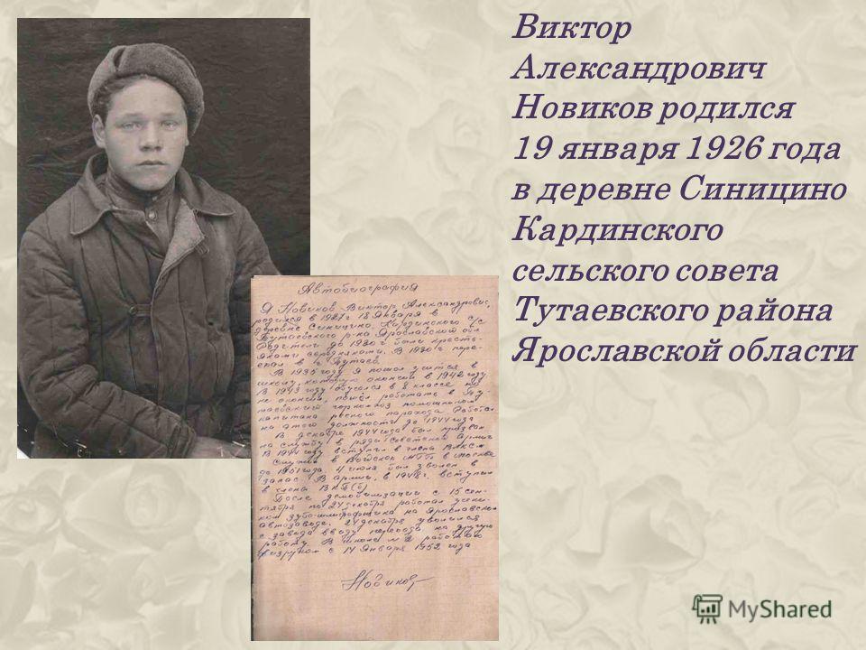 Виктор Александрович Новиков родился 19 января 1926 года в деревне Синицино Кардинского сельского совета Тутаевского района Ярославской области