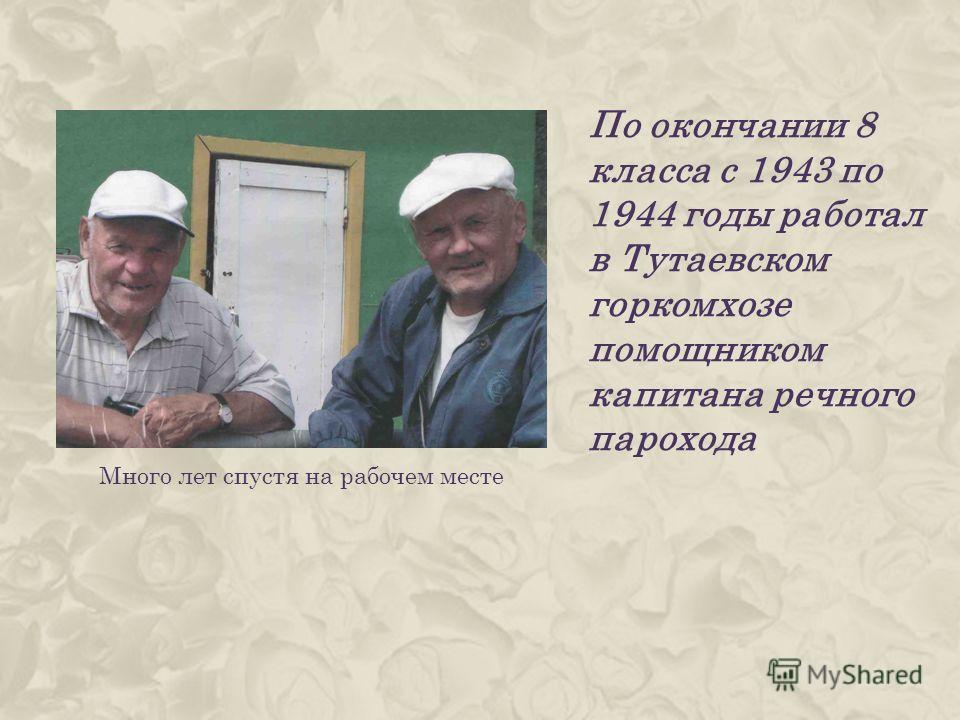 По окончании 8 класса с 1943 по 1944 годы работал в Тутаевском горкомхозе помощником капитана речного парохода Много лет спустя на рабочем месте
