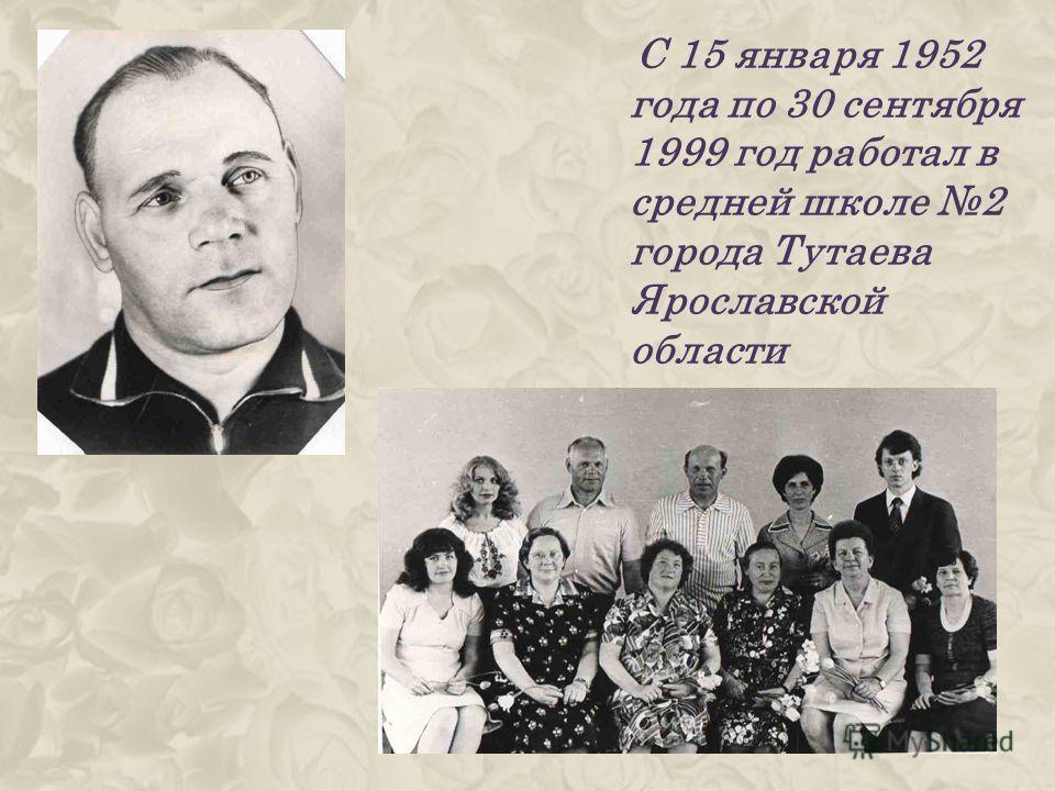 С 15 января 1952 года по 30 сентября 1999 год работал в средней школе 2 города Тутаева Ярославской области