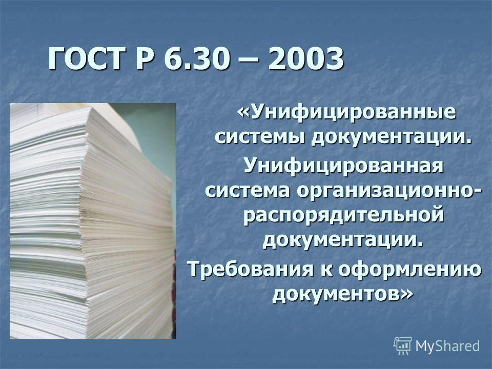 ГОСТ Р 6.30 – 2003 ГОСТ Р 6.30 – 2003 «Унифицированные системы документации. «Унифицированные системы документации. Унифицированная система организационно- распорядительной документации. Требования к оформлению документов»