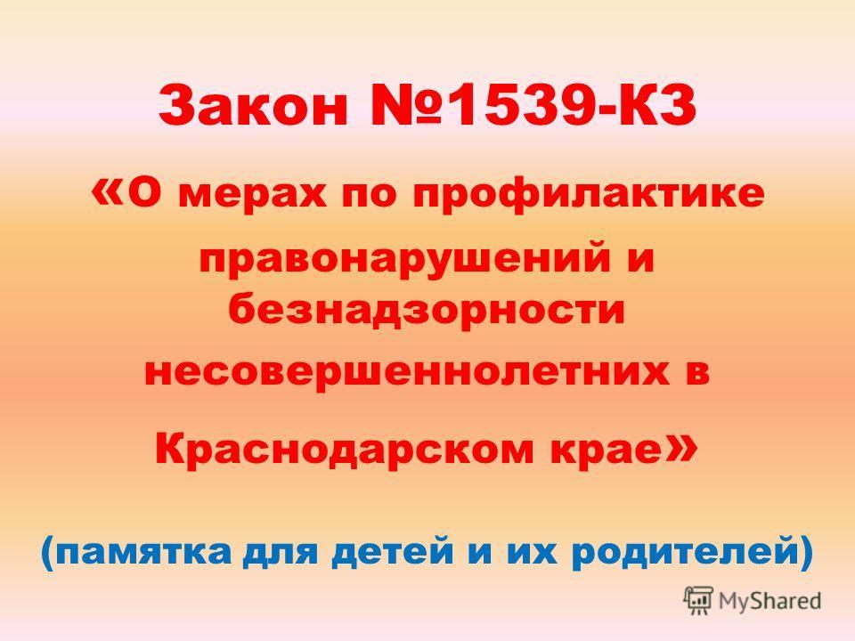 Закон 1539-КЗ « О мерах по профилактике правонарушений и безнадзорности несовершеннолетних в Краснодарском крае » (памятка для детей и их родителей)
