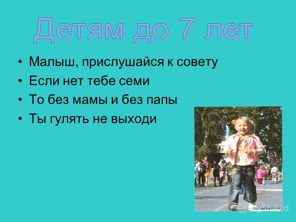 Малыш, прислушайся к совету Если нет тебе семи То без мамы и без папы Ты гулять не выходи
