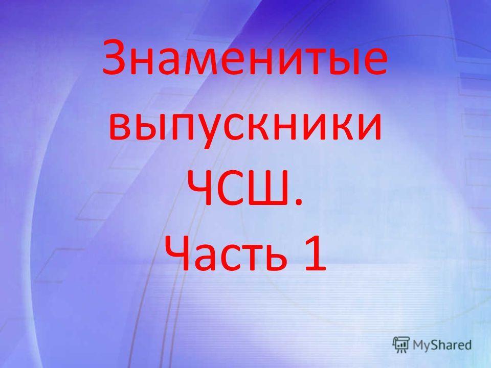 Знаменитые выпускники ЧСШ. Часть 1