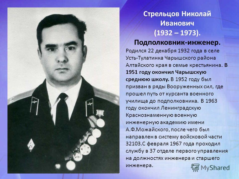 Стрельцов Николай Иванович (1932 – 1973). Подполковник-инженер. Родился 22 декабря 1932 года в селе Усть-Тулатинка Чарышского района Алтайского края в семье крестьянина. В 1951 году окончил Чарышскую среднюю школу. В 1952 году был призван в ряды Воор