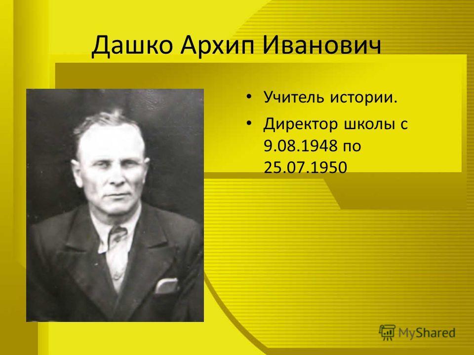 Дашко Архип Иванович Учитель истории. Директор школы с 9.08.1948 по 25.07.1950