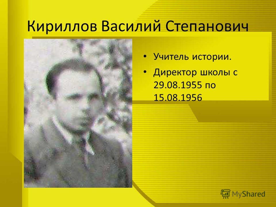 Кириллов Василий Степанович Учитель истории. Директор школы с 29.08.1955 по 15.08.1956