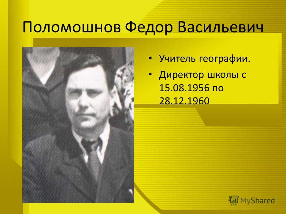 Поломошнов Федор Васильевич Учитель географии. Директор школы с 15.08.1956 по 28.12.1960