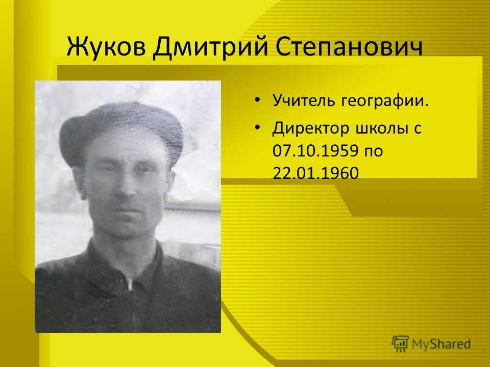 Жуков Дмитрий Степанович Учитель географии. Директор школы с 07.10.1959 по 22.01.1960