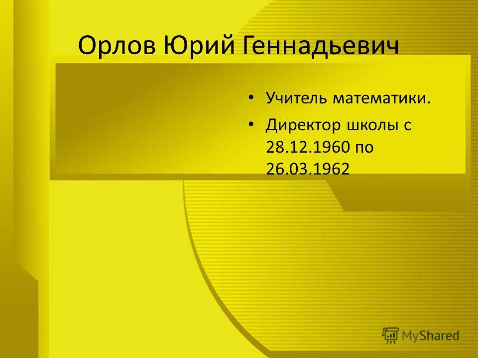 Орлов Юрий Геннадьевич Учитель математики. Директор школы с 28.12.1960 по 26.03.1962