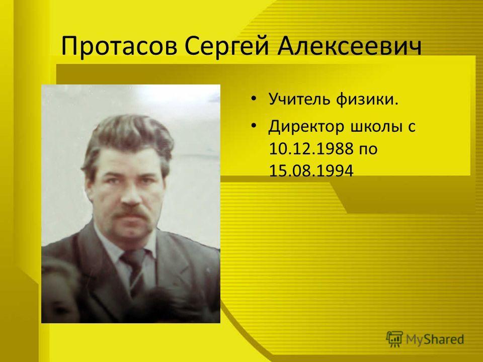 Протасов Сергей Алексеевич Учитель физики. Директор школы с 10.12.1988 по 15.08.1994
