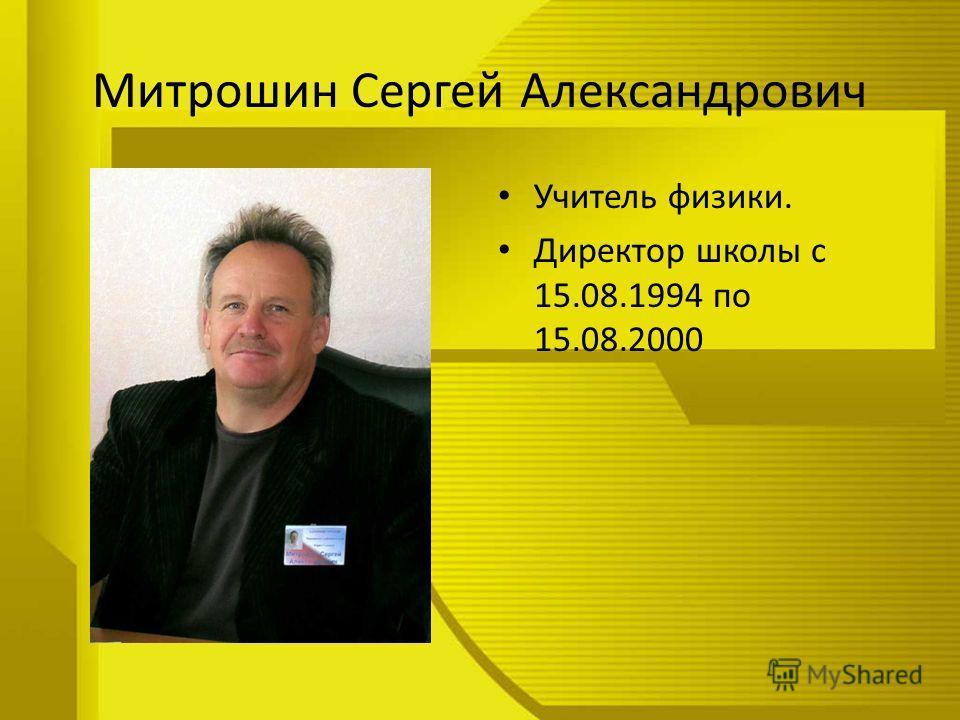 Митрошин Сергей Александрович Учитель физики. Директор школы с 15.08.1994 по 15.08.2000