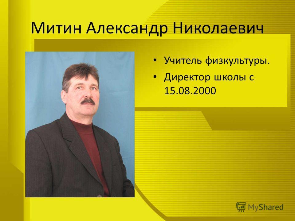 Митин Александр Николаевич Учитель физкультуры. Директор школы с 15.08.2000