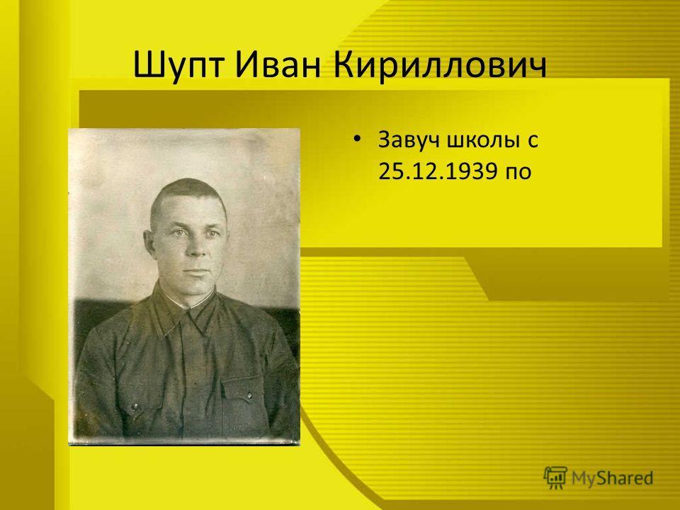 Шупт Иван Кириллович Завуч школы с 25.12.1939 по
