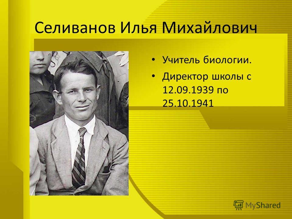 Селиванов Илья Михайлович Учитель биологии. Директор школы с 12.09.1939 по 25.10.1941