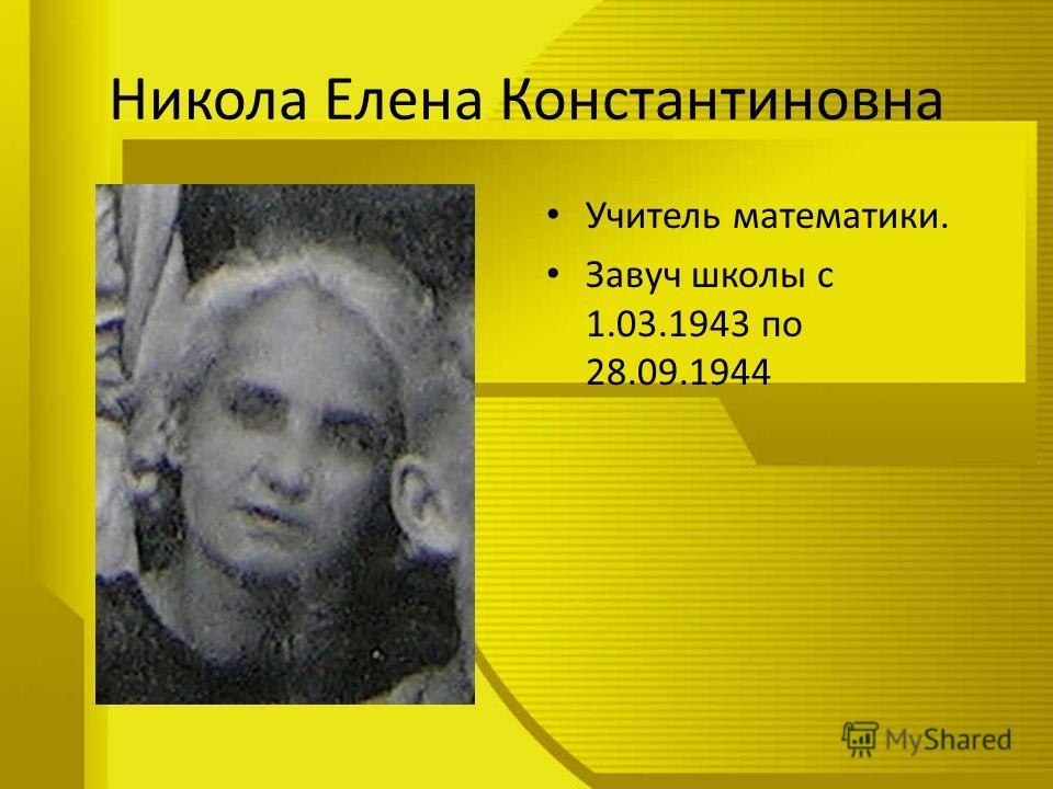 Никола Елена Константиновна Учитель математики. Завуч школы с 1.03.1943 по 28.09.1944