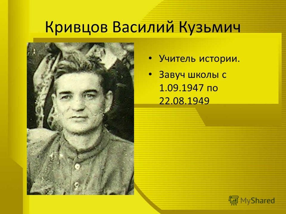 Кривцов Василий Кузьмич Учитель истории. Завуч школы с 1.09.1947 по 22.08.1949