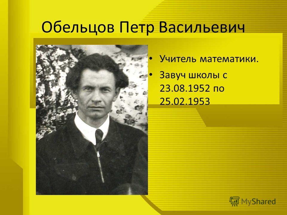 Обельцов Петр Васильевич Учитель математики. Завуч школы с 23.08.1952 по 25.02.1953