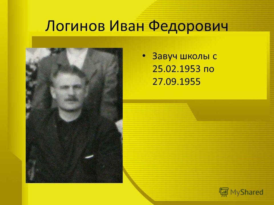 Логинов Иван Федорович Завуч школы с 25.02.1953 по 27.09.1955