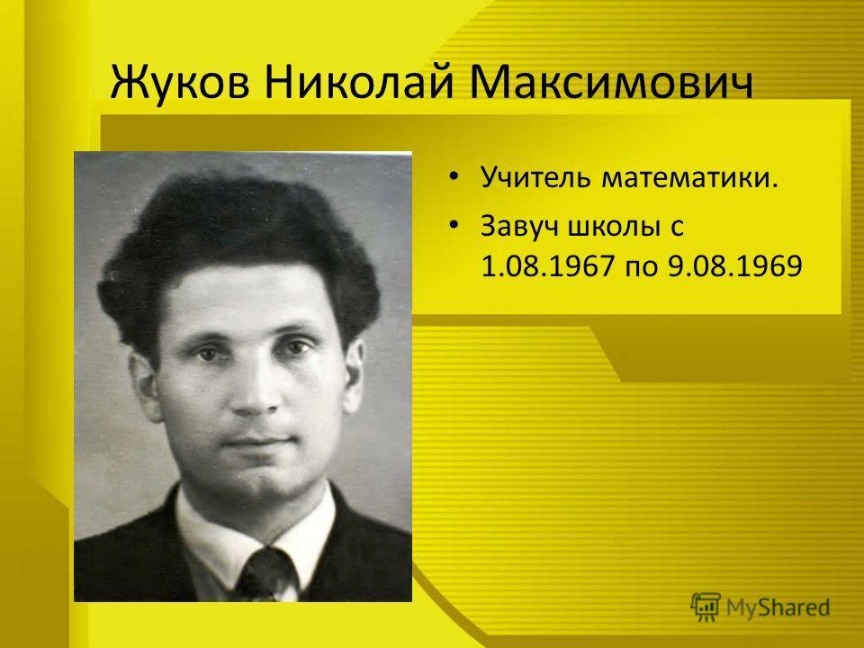 Жуков Николай Максимович Учитель математики. Завуч школы с 1.08.1967 по 9.08.1969